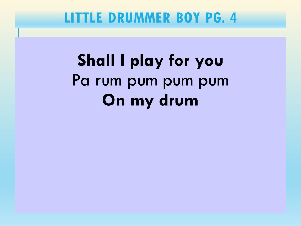 LITTLE DRUMMER BOY PG. 4 Shall I play for you Pa rum pum pum pum On my drum