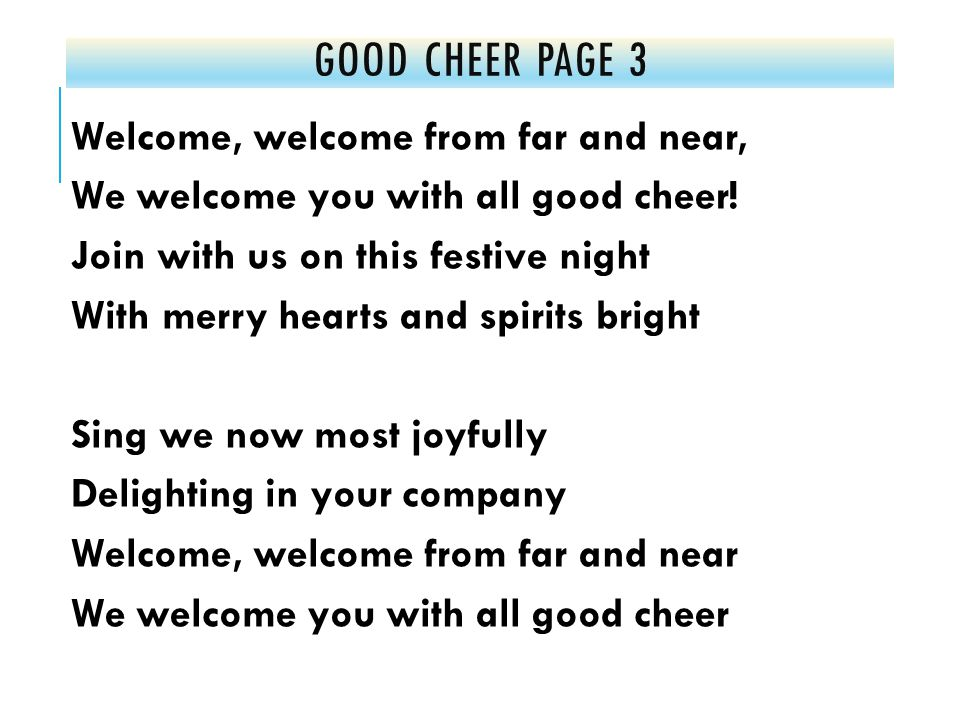 GOOD CHEER PAGE 3 Welcome, welcome from far and near, We welcome you with all good cheer.