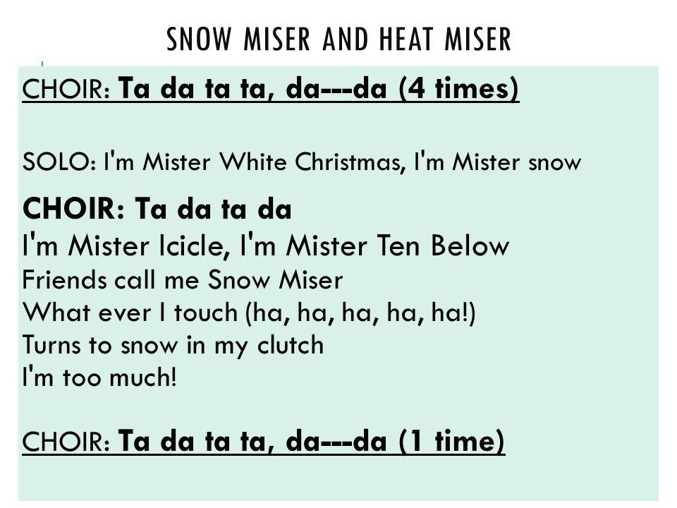 SNOW MISER AND HEAT MISER CHOIR: Ta da ta ta, da---da (4 times) SOLO: I m Mister White Christmas, I m Mister snow CHOIR: Ta da ta da I m Mister Icicle, I m Mister Ten Below Friends call me Snow Miser What ever I touch (ha, ha, ha, ha, ha!) Turns to snow in my clutch I m too much.