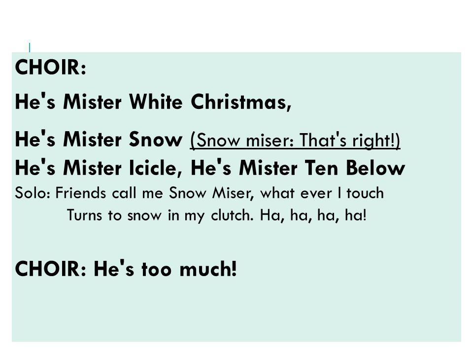 CHOIR: He s Mister White Christmas, He s Mister Snow ( Snow miser: That s right!) He s Mister Icicle, He s Mister Ten Below Solo: Friends call me Snow Miser, what ever I touch Turns to snow in my clutch.