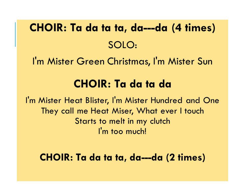 CHOIR: Ta da ta ta, da---da (4 times) SOLO: I m Mister Green Christmas, I m Mister Sun CHOIR: Ta da ta da I m Mister Heat Blister, I m Mister Hundred and One They call me Heat Miser, What ever I touch Starts to melt in my clutch I m too much.