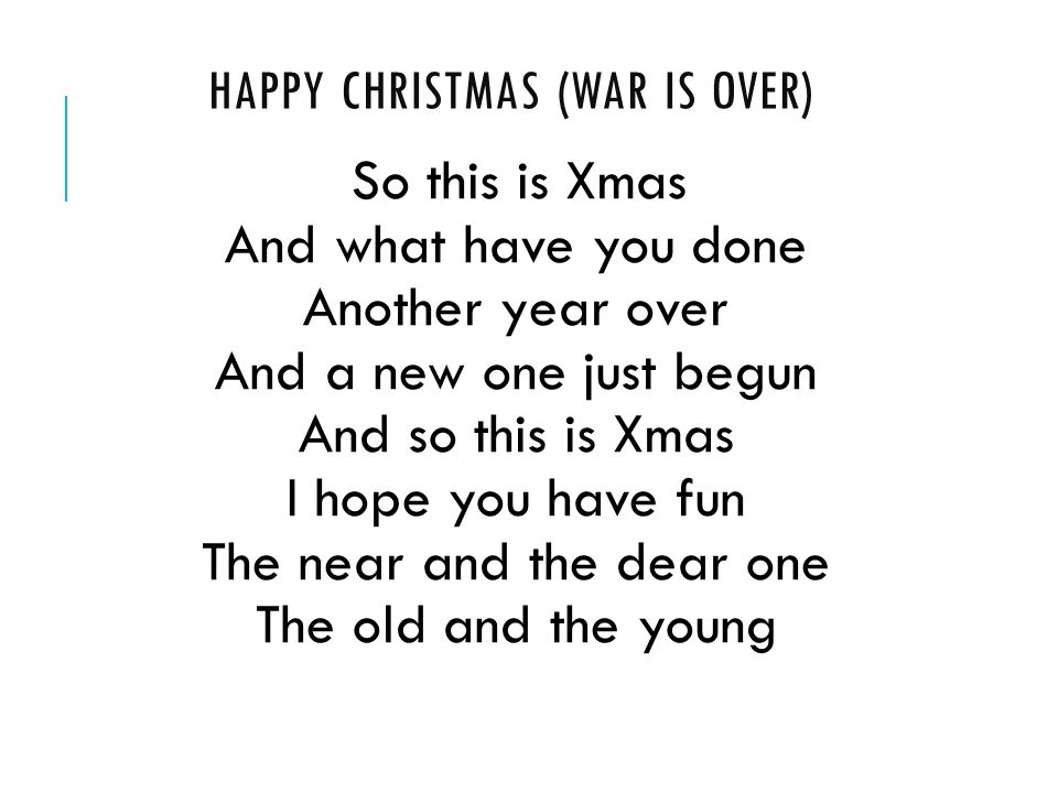 HAPPY CHRISTMAS (WAR IS OVER) So this is Xmas And what have you done Another year over And a new one just begun And so this is Xmas I hope you have fun The near and the dear one The old and the young