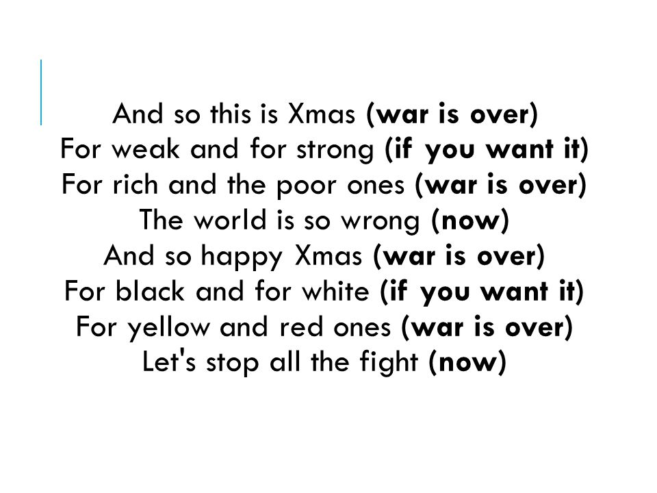 And so this is Xmas (war is over) For weak and for strong (if you want it) For rich and the poor ones (war is over) The world is so wrong (now) And so happy Xmas (war is over) For black and for white (if you want it) For yellow and red ones (war is over) Let s stop all the fight (now)