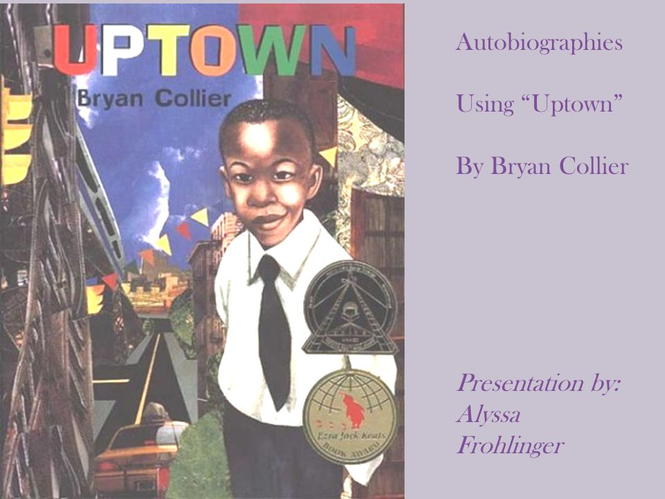 "Autobiographies Using ""Uptown"" By Bryan Collier Presentation by: Alyssa Frohlinger"