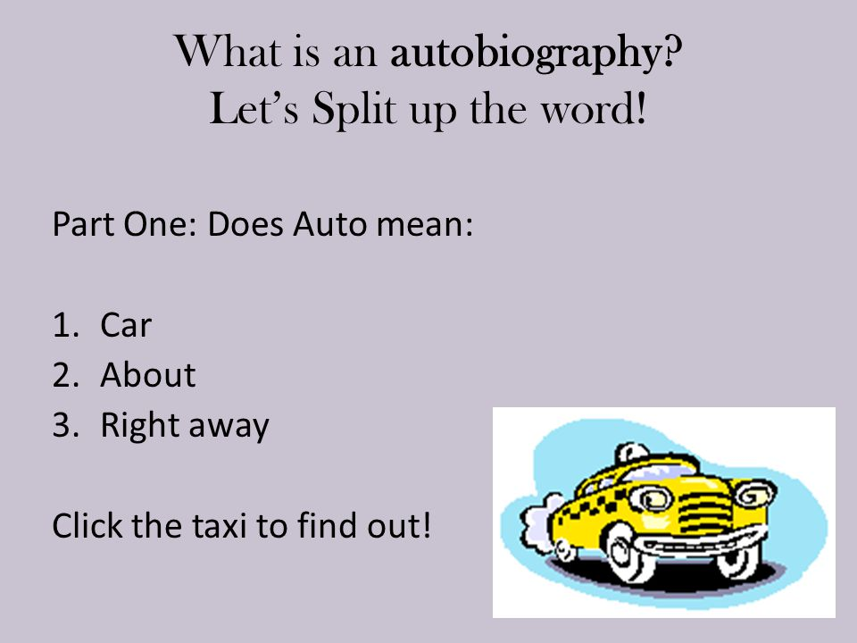 What is an autobiography? Let's Split up the word! Part One: Does Auto mean: 1.Car 2.About 3.Right away Click the taxi to find out!