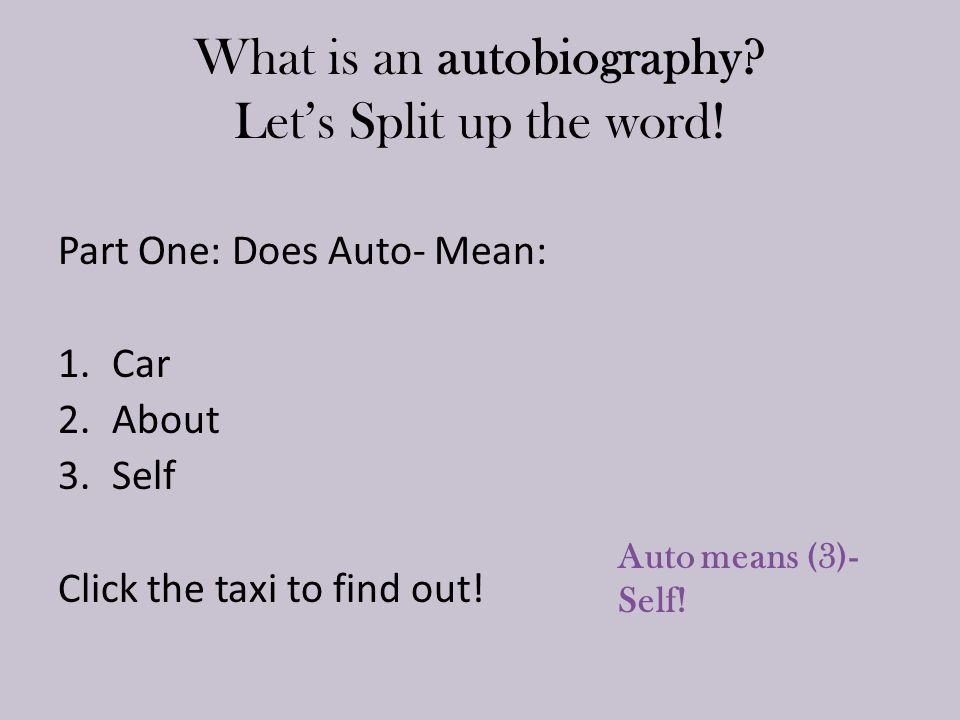 What is an autobiography? Let's Split up the word! Part One: Does Auto- Mean: 1.Car 2.About 3.Self Click the taxi to find out! Auto means (3)- Self!