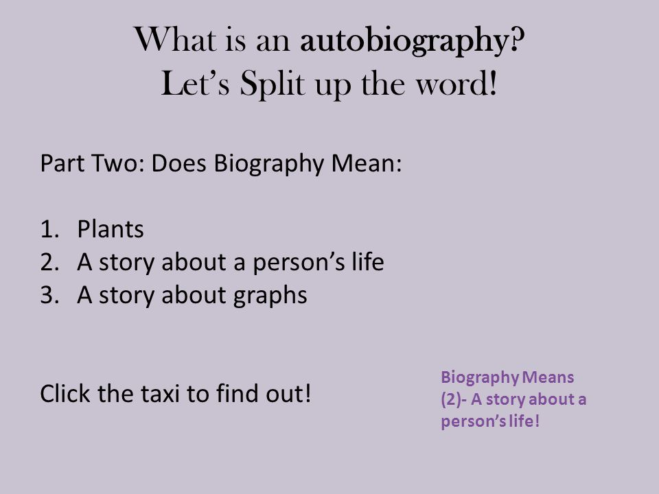 What is an autobiography? Let's Split up the word! Part Two: Does Biography Mean: 1.Plants 2.A story about a person's life 3.A story about graphs Clic