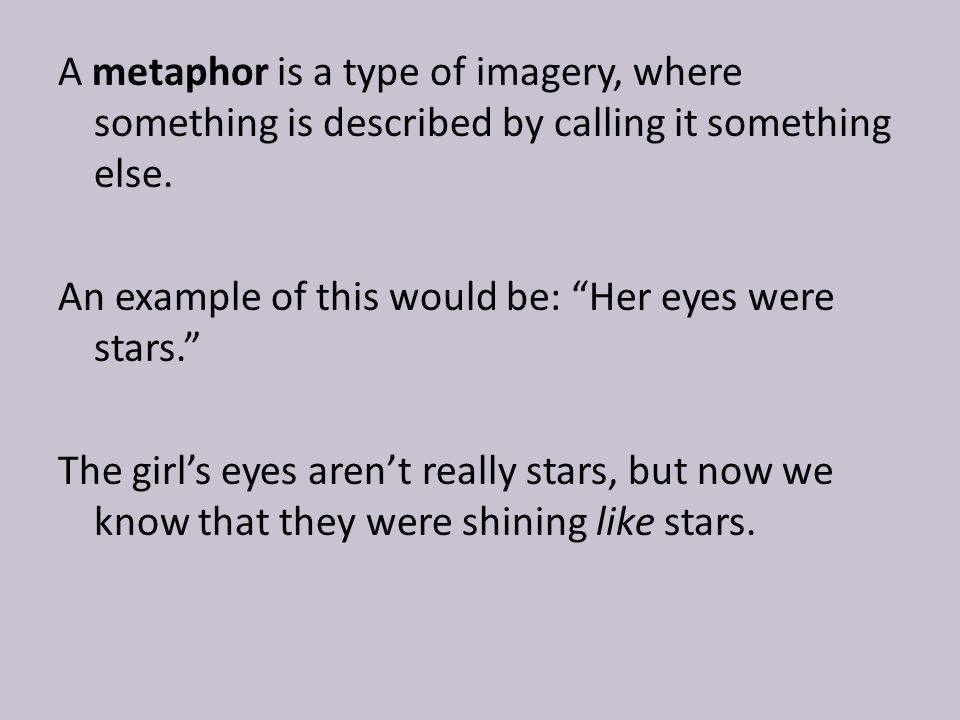 "A metaphor is a type of imagery, where something is described by calling it something else. An example of this would be: ""Her eyes were stars."" The gi"