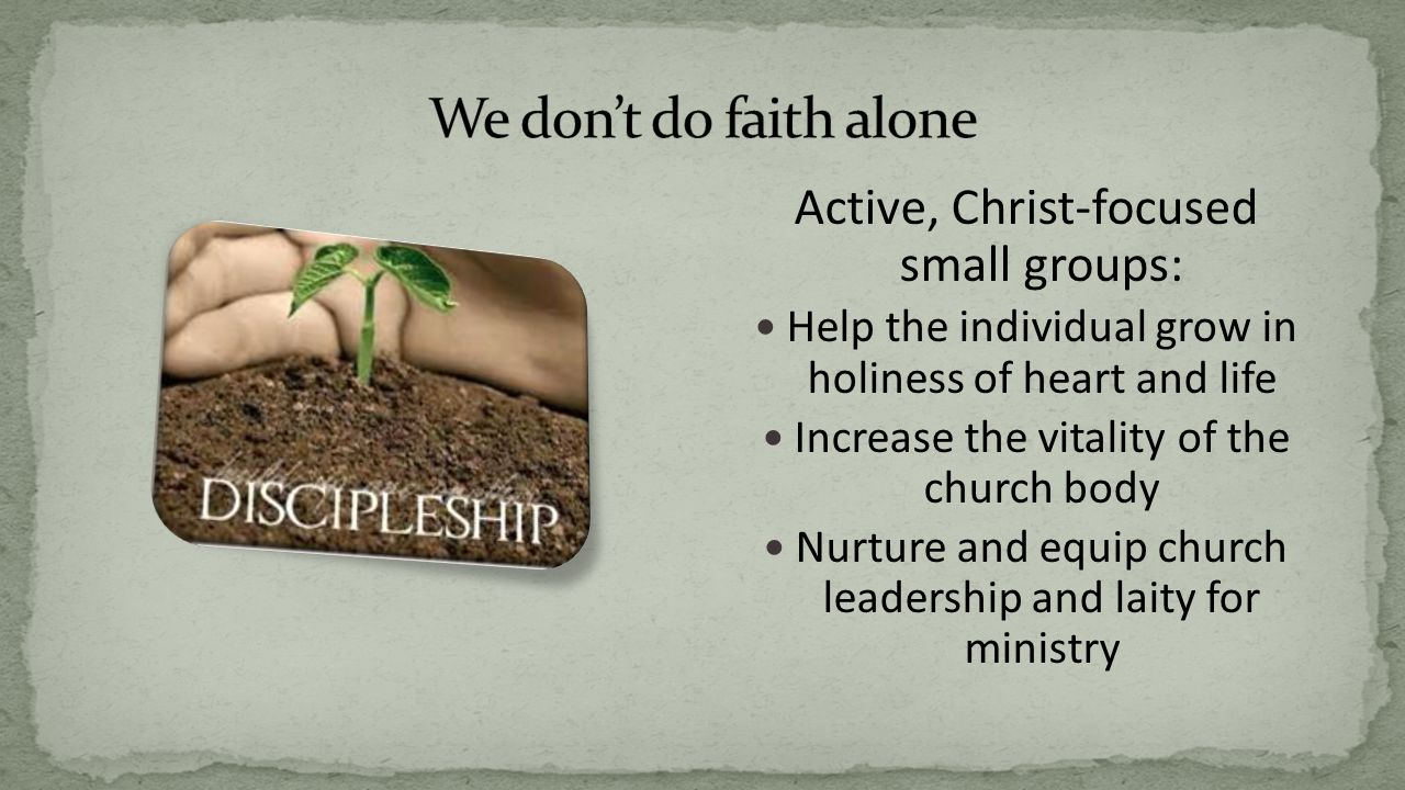 Active, Christ-focused small groups: Help the individual grow in holiness of heart and life Increase the vitality of the church body Nurture and equip church leadership and laity for ministry