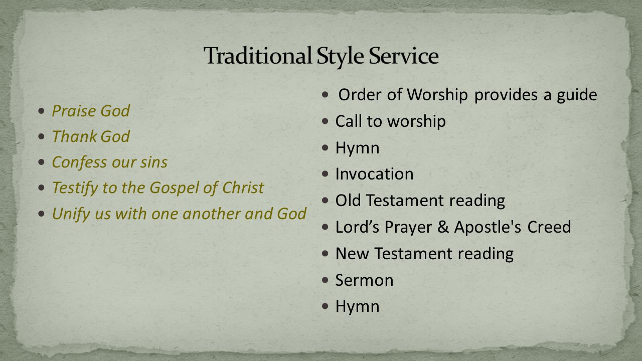 Praise God Thank God Confess our sins Testify to the Gospel of Christ Unify us with one another and God Order of Worship provides a guide Call to worship Hymn Invocation Old Testament reading Lord's Prayer & Apostle s Creed New Testament reading Sermon Hymn
