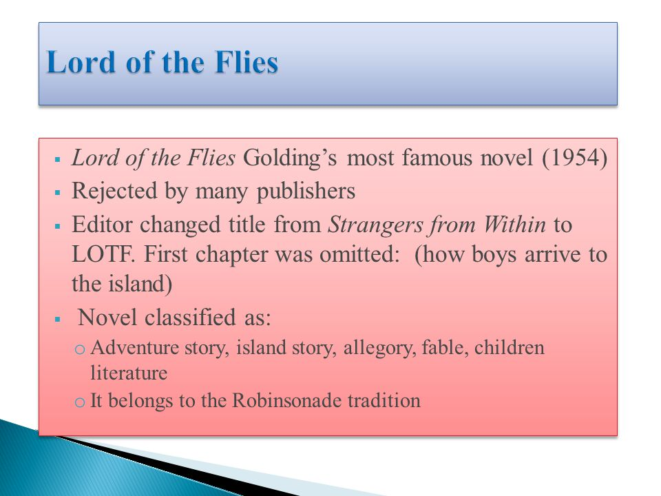  Lord of the Flies Golding's most famous novel (1954)  Rejected by many publishers  Editor changed title from Strangers from Within to LOTF.