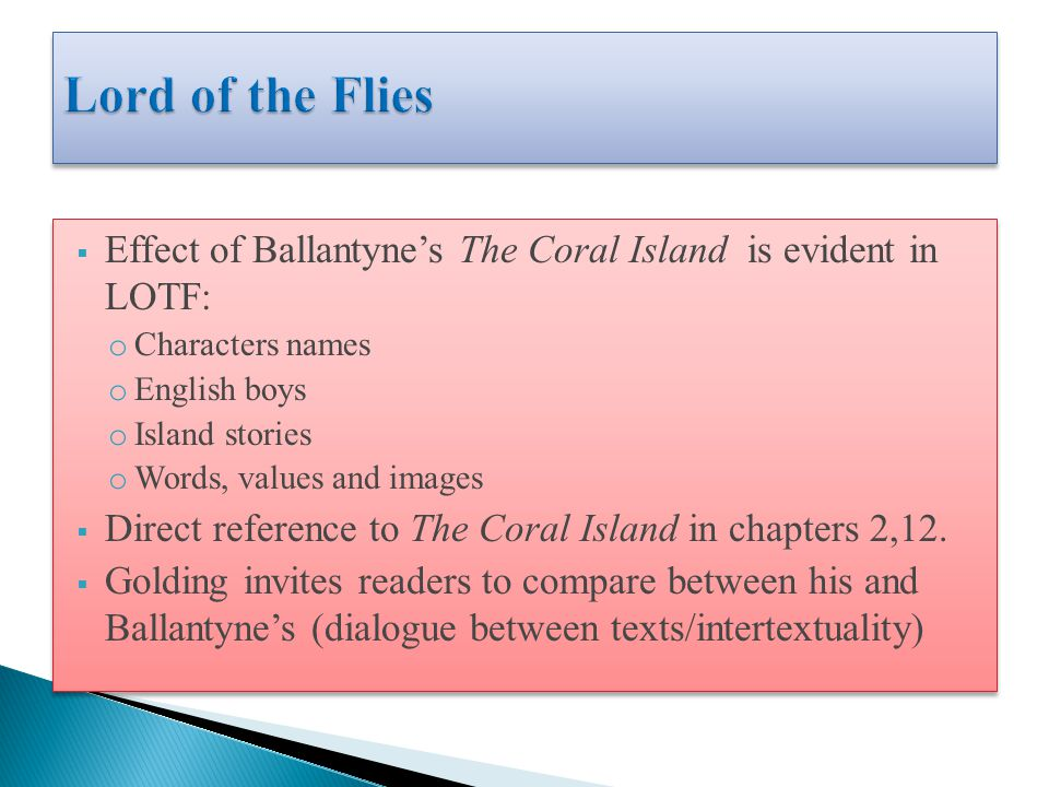  Effect of Ballantyne's The Coral Island is evident in LOTF: o Characters names o English boys o Island stories o Words, values and images  Direct reference to The Coral Island in chapters 2,12.