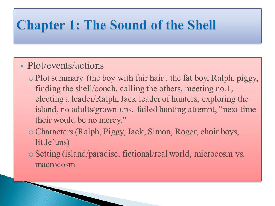  Plot/events/actions o Plot summary (the boy with fair hair, the fat boy, Ralph, piggy, finding the shell/conch, calling the others, meeting no.1, electing a leader/Ralph, Jack leader of hunters, exploring the island, no adults/grown-ups, failed hunting attempt, next time their would be no mercy. o Characters (Ralph, Piggy, Jack, Simon, Roger, choir boys, little'uns) o Setting (island/paradise, fictional/real world, microcosm vs.
