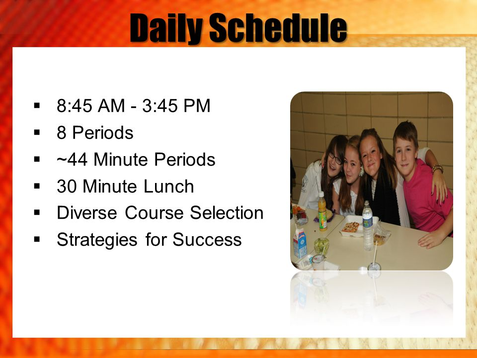 Daily Schedule  8:45 AM - 3:45 PM  8 Periods  ~44 Minute Periods  30 Minute Lunch  Diverse Course Selection  Strategies for Success