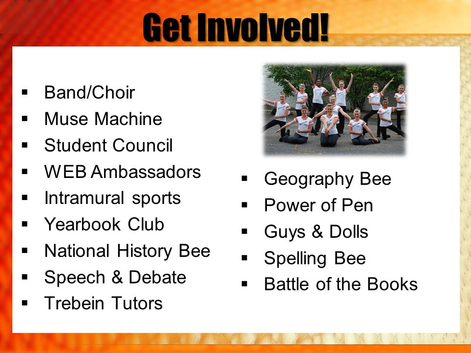 Get Involved!  Band/Choir  Muse Machine  Student Council  WEB Ambassadors  Intramural sports  Yearbook Club  National History Bee  Speech & De