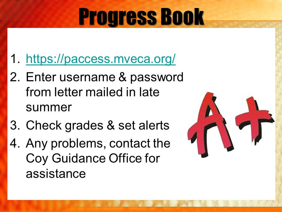Progress Book 1.https://paccess.mveca.org/https://paccess.mveca.org/ 2.Enter username & password from letter mailed in late summer 3.Check grades & set alerts 4.Any problems, contact the Coy Guidance Office for assistance