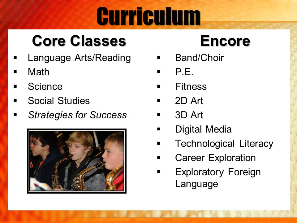 Curriculum Core Classes  Language Arts/Reading  Math  Science  Social Studies  Strategies for SuccessEncore  Band/Choir  P.E.