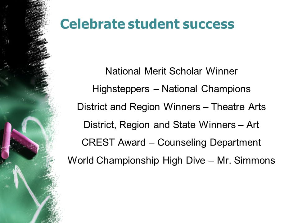Celebrate student success National Merit Scholar Winner Highsteppers – National Champions District and Region Winners – Theatre Arts District, Region and State Winners – Art CREST Award – Counseling Department World Championship High Dive – Mr.