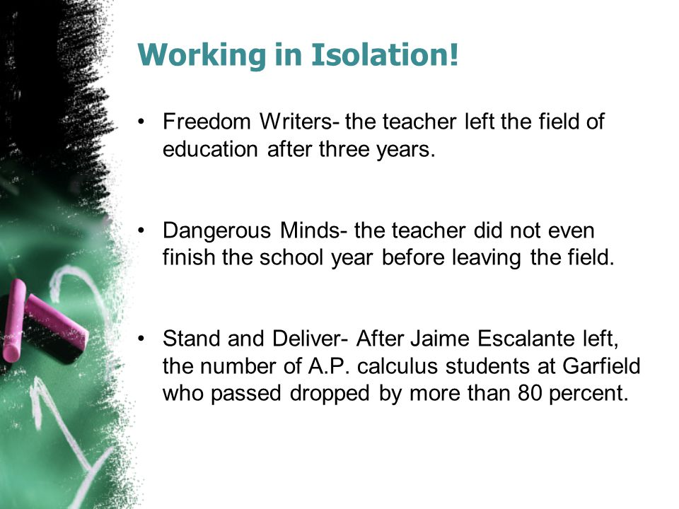 Working in Isolation. Freedom Writers- the teacher left the field of education after three years.