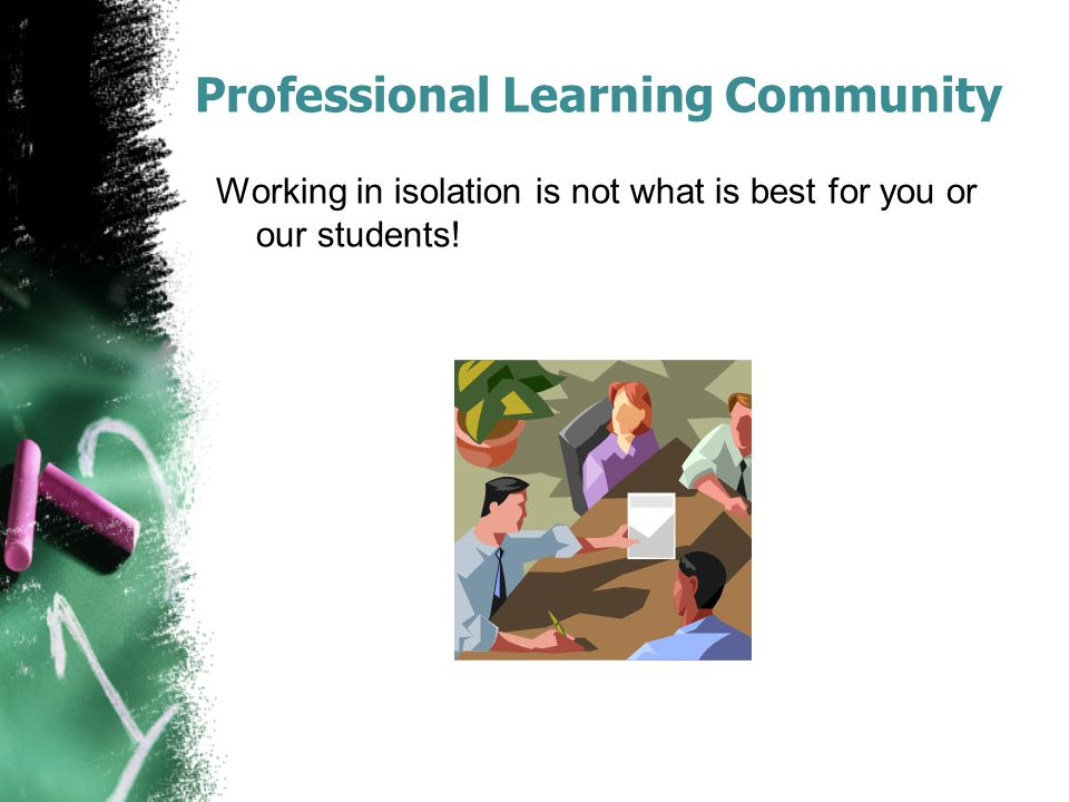 Professional Learning Community Working in isolation is not what is best for you or our students!
