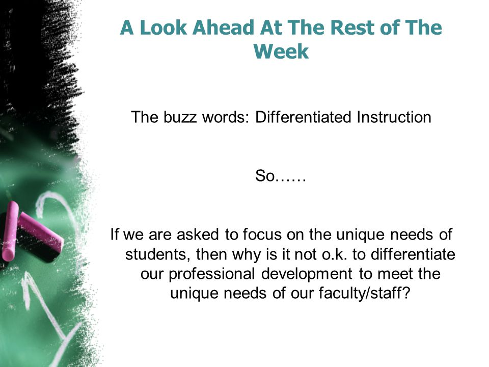 A Look Ahead At The Rest of The Week The buzz words: Differentiated Instruction So…… If we are asked to focus on the unique needs of students, then why is it not o.k.
