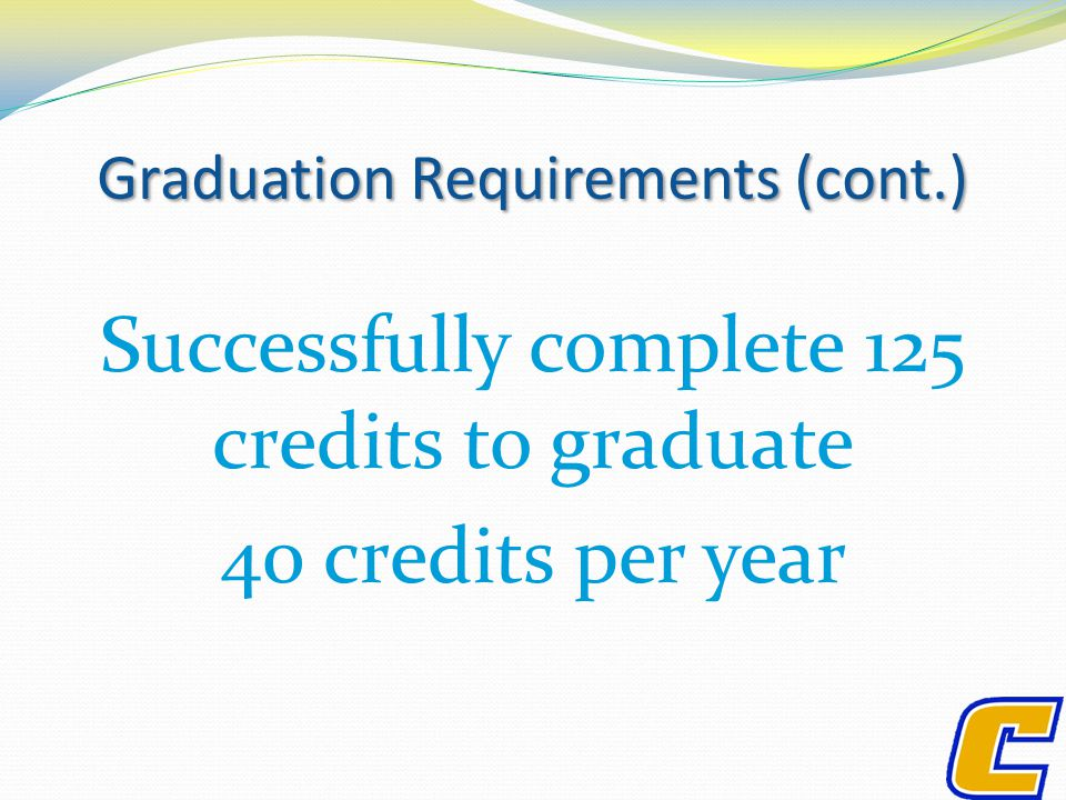 Graduation Requirements (cont.) Successfully complete 125 credits to graduate 40 credits per year