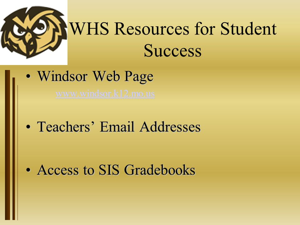 WHS Resources for Student Success Windsor Web PageWindsor Web Page www.windsor.k12.mo.us Teachers' Email AddressesTeachers' Email Addresses Access to SIS GradebooksAccess to SIS Gradebooks