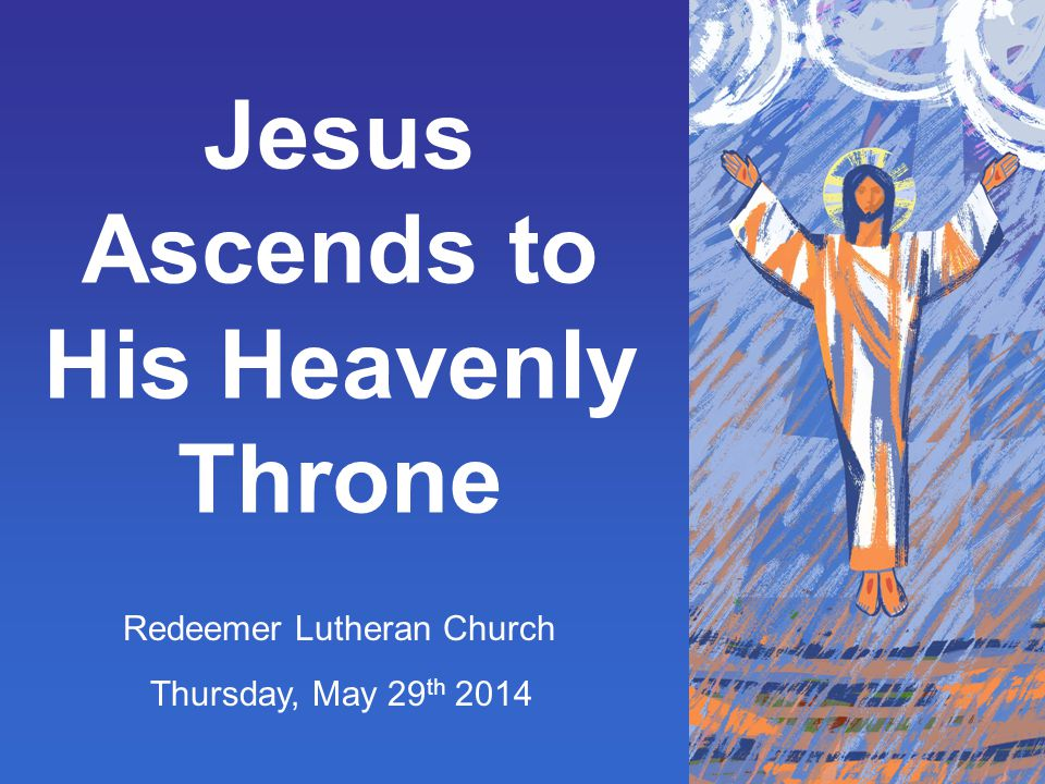 Jesus Ascends to His Heavenly Throne Redeemer Lutheran Church Thursday, May 29 th 2014
