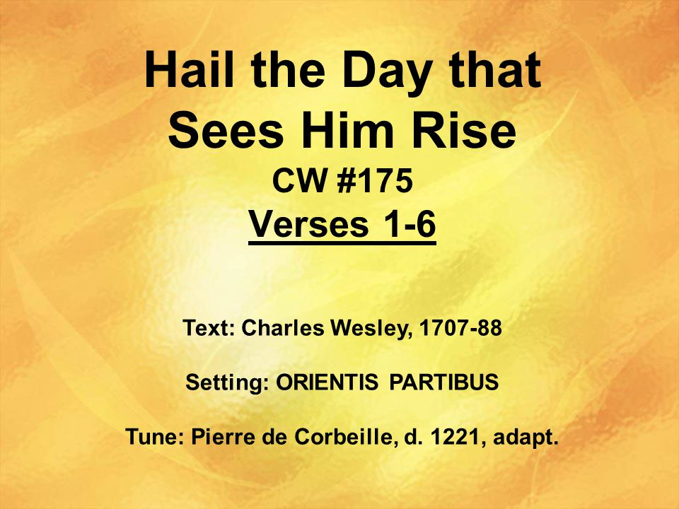 Hail the Day that Sees Him Rise CW #175 Verses 1-6 Text: Charles Wesley, 1707-88 Setting: ORIENTIS PARTIBUS Tune: Pierre de Corbeille, d.