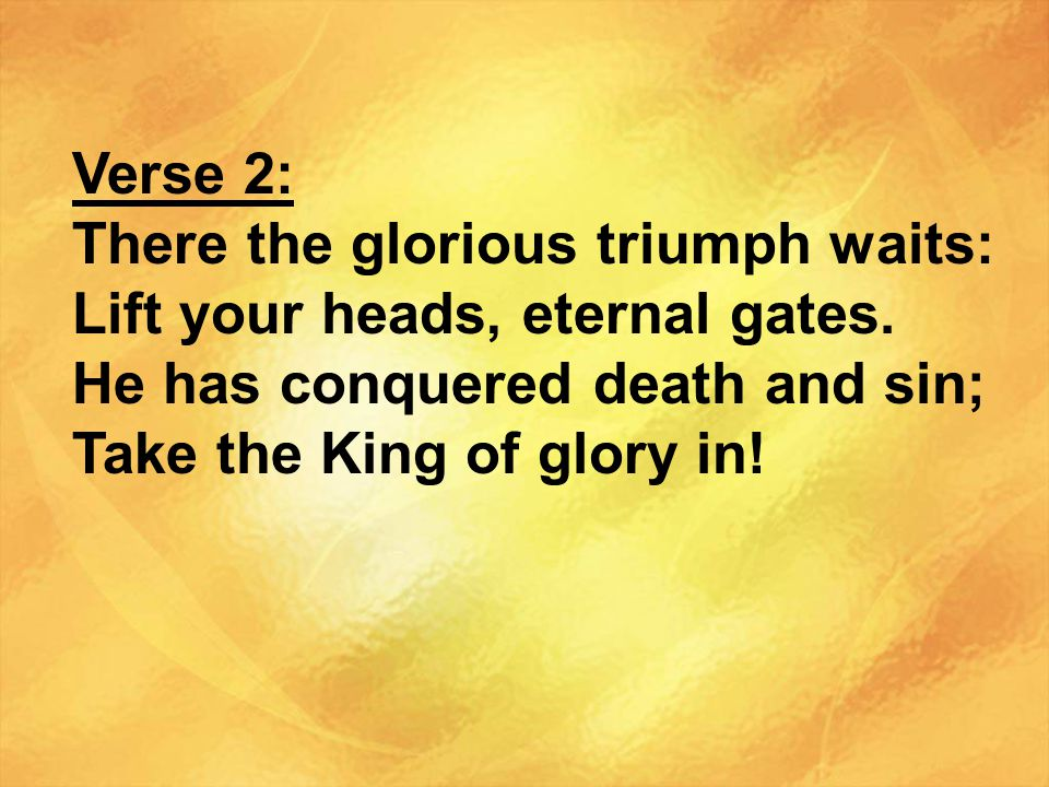 Verse 2: There the glorious triumph waits: Lift your heads, eternal gates.
