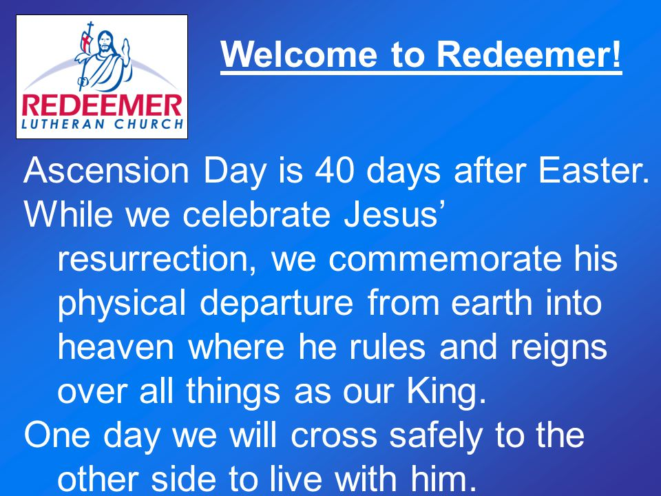 Welcome to Redeemer.Ascension Day is 40 days after Easter.