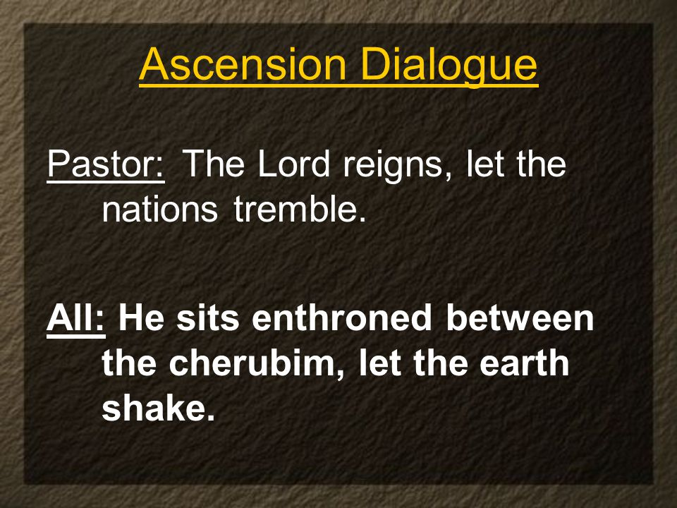 Ascension Dialogue Pastor:The Lord reigns, let the nations tremble.