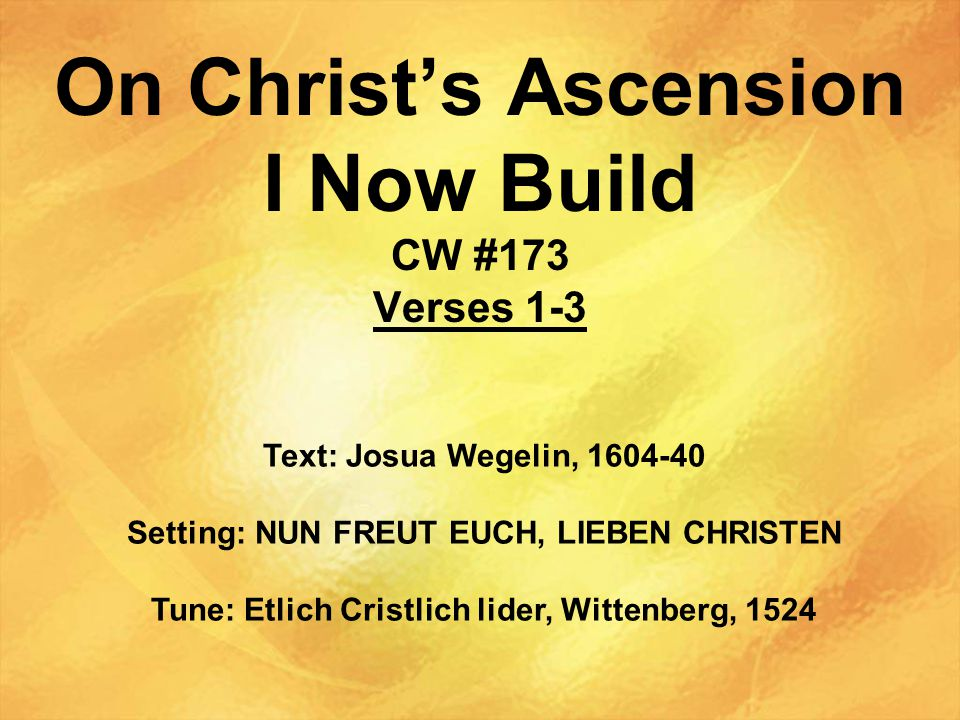 On Christ's Ascension I Now Build CW #173 Verses 1-3 Text: Josua Wegelin, 1604-40 Setting: NUN FREUT EUCH, LIEBEN CHRISTEN Tune: Etlich Cristlich lider, Wittenberg, 1524