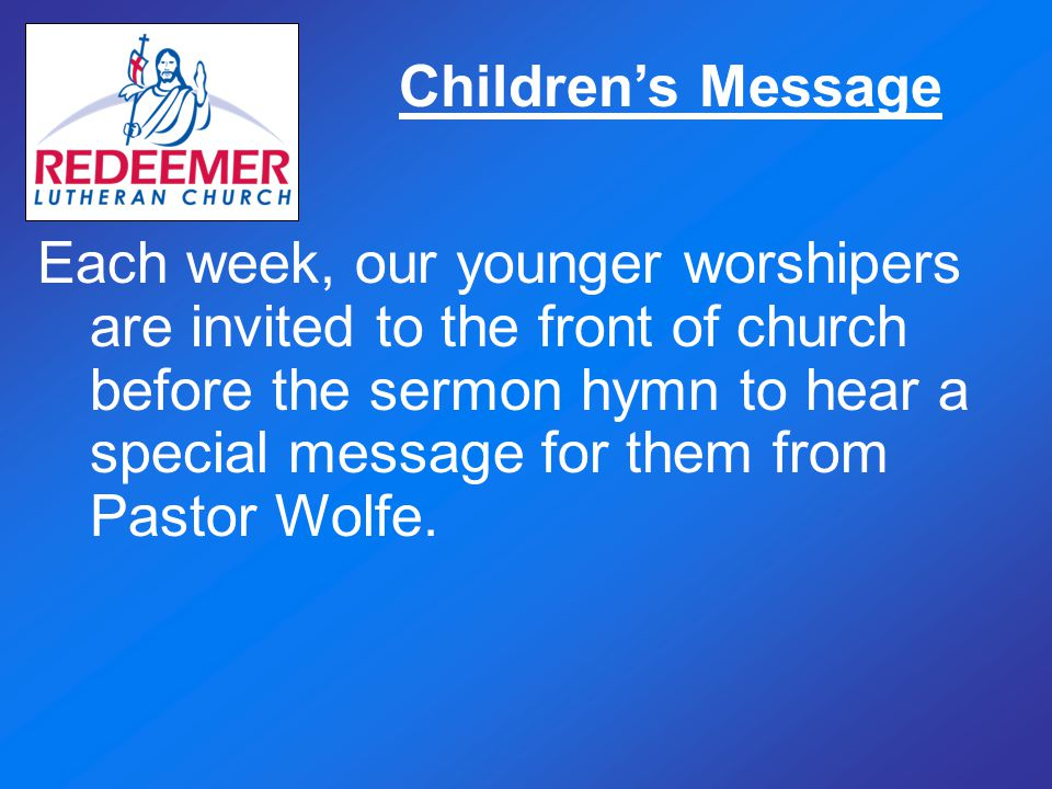 Children's Message Each week, our younger worshipers are invited to the front of church before the sermon hymn to hear a special message for them from Pastor Wolfe.