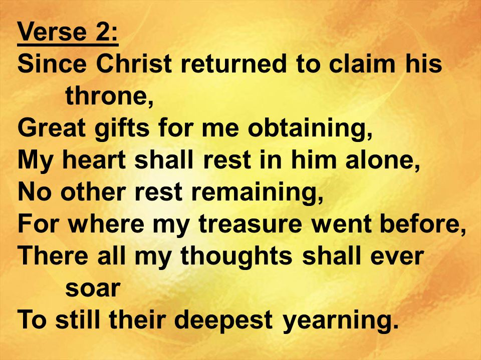 Verse 2: Since Christ returned to claim his throne, Great gifts for me obtaining, My heart shall rest in him alone, No other rest remaining, For where my treasure went before, There all my thoughts shall ever soar To still their deepest yearning.