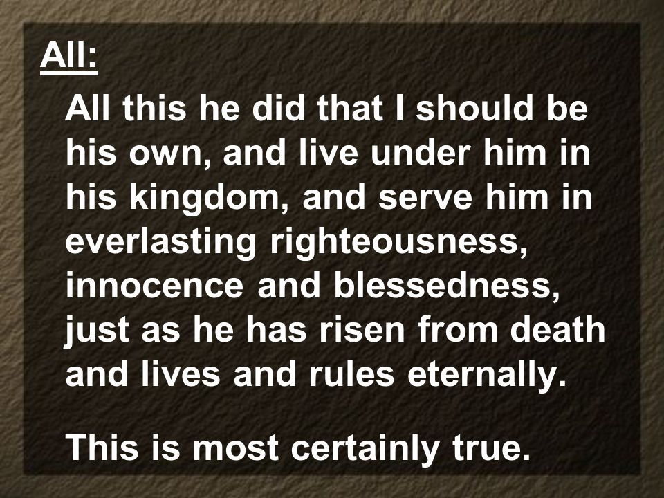 All: All this he did that I should be his own, and live under him in his kingdom, and serve him in everlasting righteousness, innocence and blessedness, just as he has risen from death and lives and rules eternally.