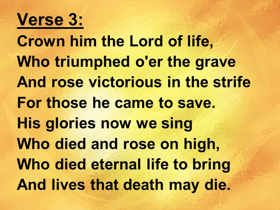 Verse 3: Crown him the Lord of life, Who triumphed o er the grave And rose victorious in the strife For those he came to save.