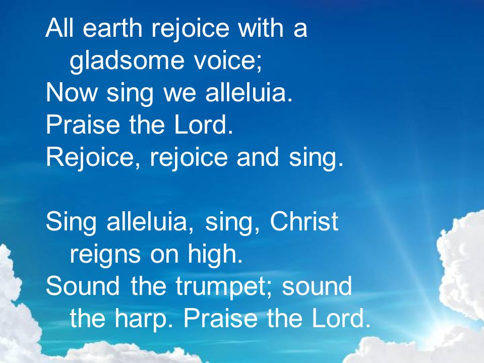 All earth rejoice with a gladsome voice; Now sing we alleluia.