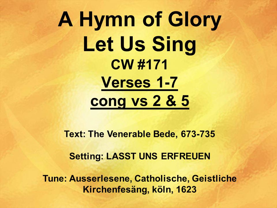 A Hymn of Glory Let Us Sing CW #171 Verses 1-7 cong vs 2 & 5 Text: The Venerable Bede, 673-735 Setting: LASST UNS ERFREUEN Tune: Ausserlesene, Catholische, Geistliche Kirchenfesäng, köln, 1623