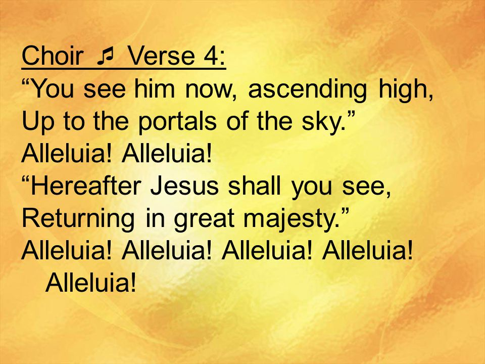 Choir  Verse 4: You see him now, ascending high, Up to the portals of the sky. Alleluia.
