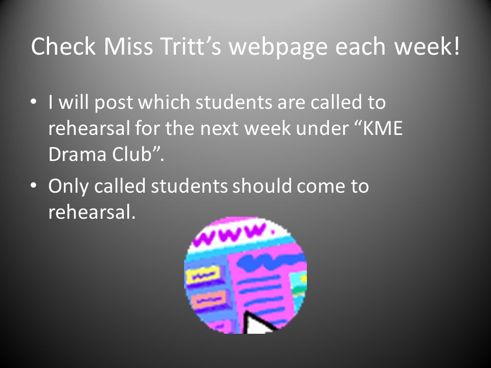 """Check Miss Tritt's webpage each week! I will post which students are called to rehearsal for the next week under """"KME Drama Club"""". Only called student"""