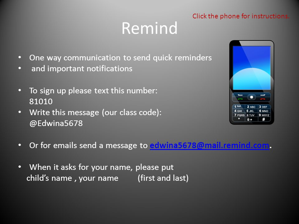 Remind One way communication to send quick reminders and important notifications To sign up please text this number: 81010 Write this message (our class code): @Edwina5678 Or for emails send a message to edwina5678@mail.remind.com.edwina5678@mail.remind.com When it asks for your name, please put child's name, your name(first and last) Click the phone for instructions.