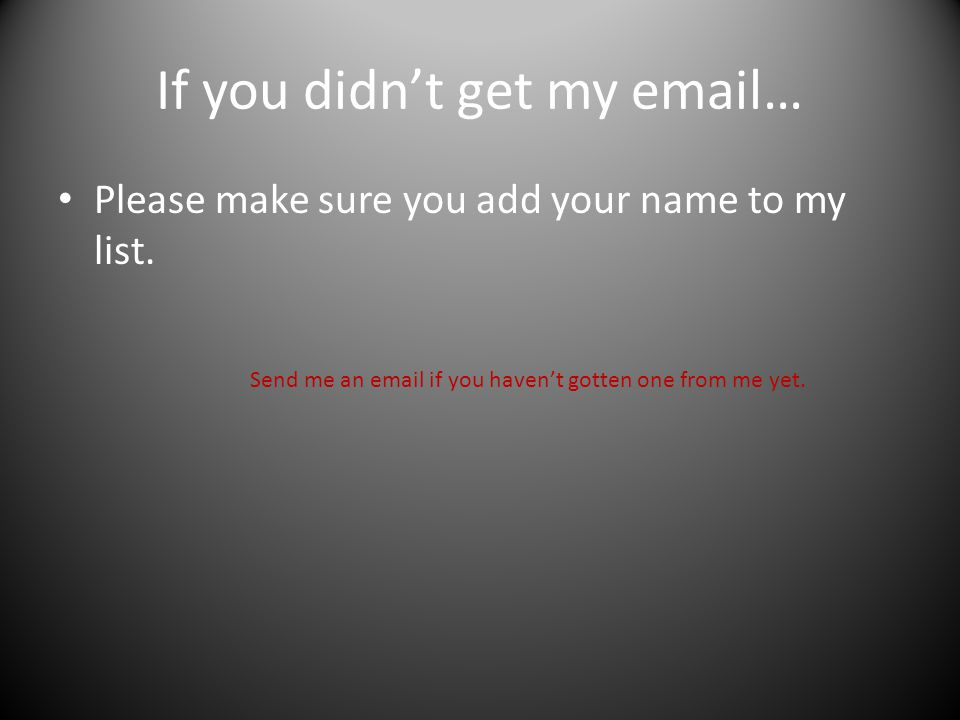 If you didn't get my email… Please make sure you add your name to my list.