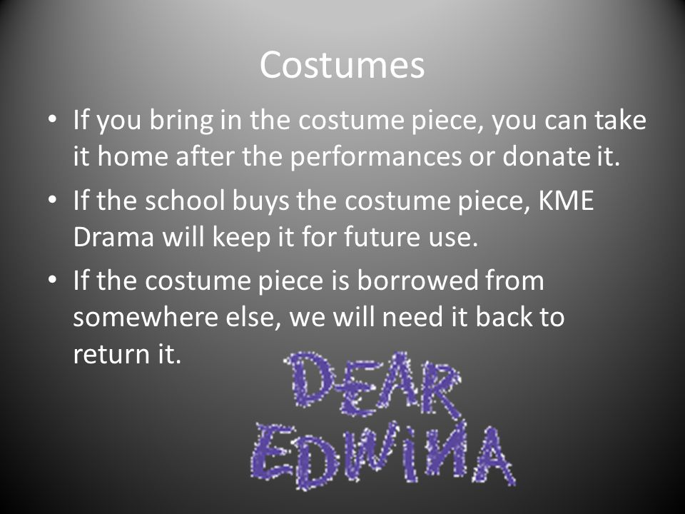 Costumes If you bring in the costume piece, you can take it home after the performances or donate it. If the school buys the costume piece, KME Drama