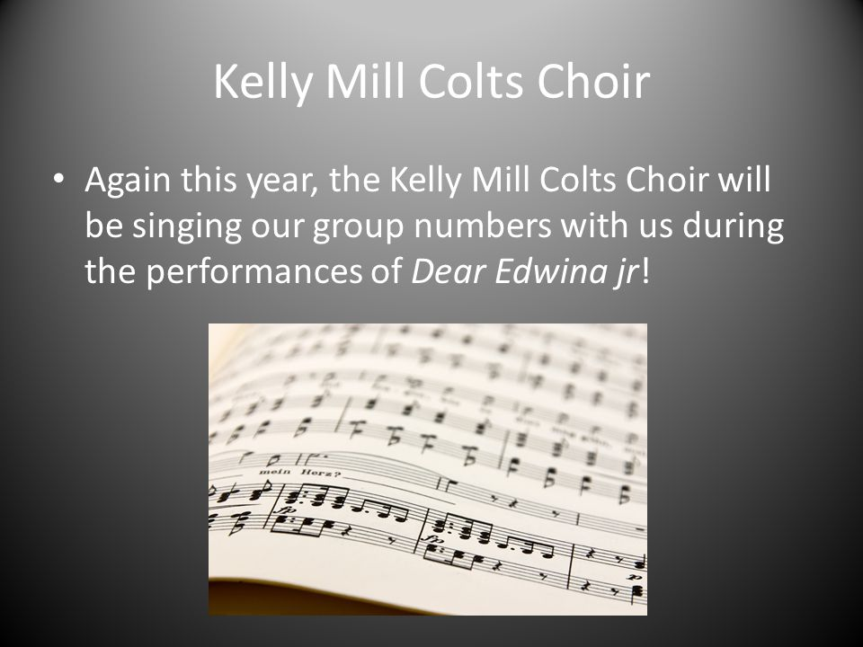 Kelly Mill Colts Choir Again this year, the Kelly Mill Colts Choir will be singing our group numbers with us during the performances of Dear Edwina jr!