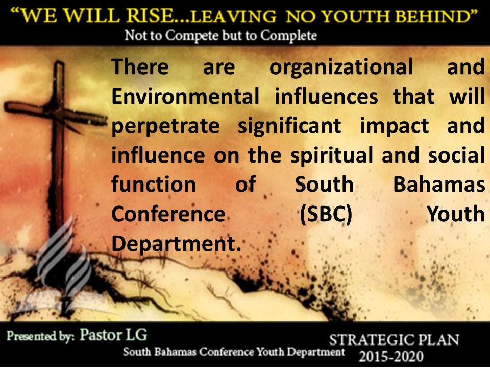 There are organizational and Environmental influences that will perpetrate significant impact and influence on the spiritual and social function of South Bahamas Conference (SBC) Youth Department.