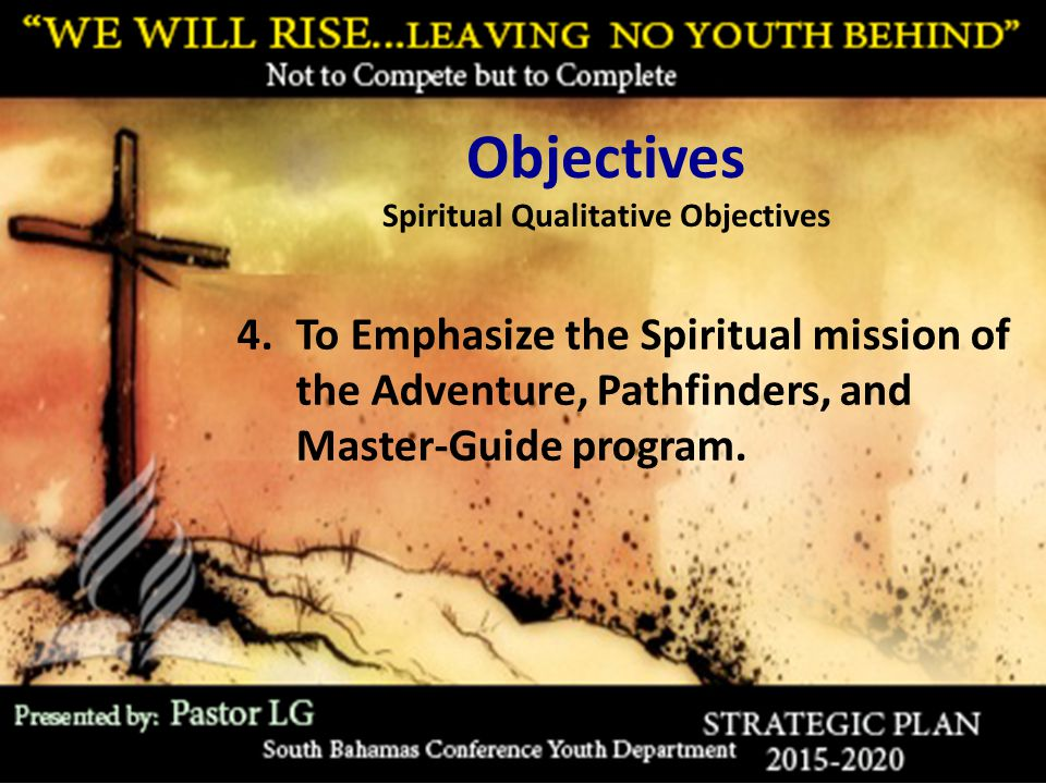Objectives Spiritual Qualitative Objectives 4.To Emphasize the Spiritual mission of the Adventure, Pathfinders, and Master-Guide program.