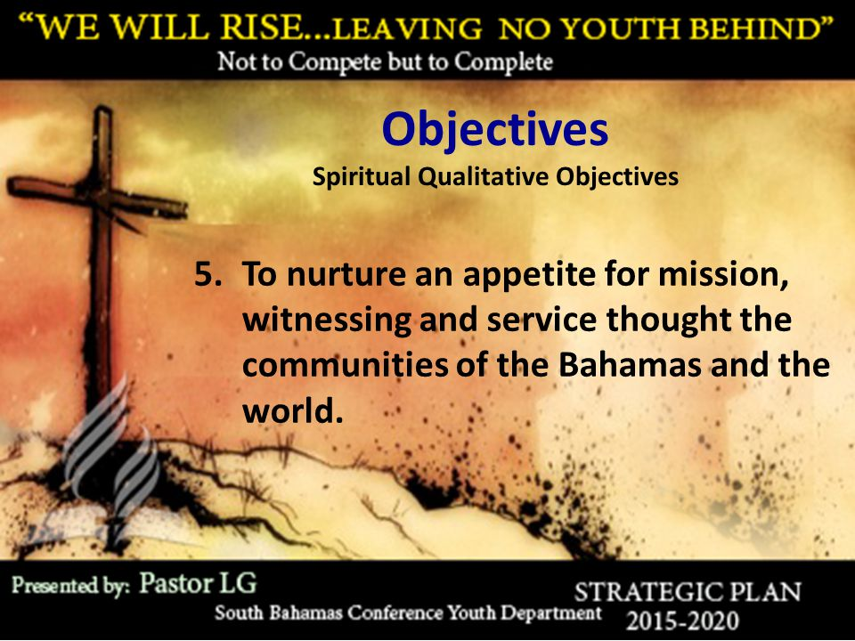 Objectives Spiritual Qualitative Objectives 5.To nurture an appetite for mission, witnessing and service thought the communities of the Bahamas and th
