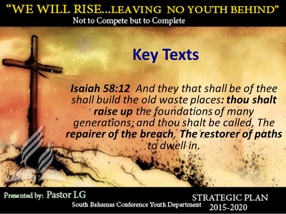 Key Texts Isaiah 58:12 And they that shall be of thee shall build the old waste places: thou shalt raise up the foundations of many generations; and thou shalt be called, The repairer of the breach, The restorer of paths to dwell in.