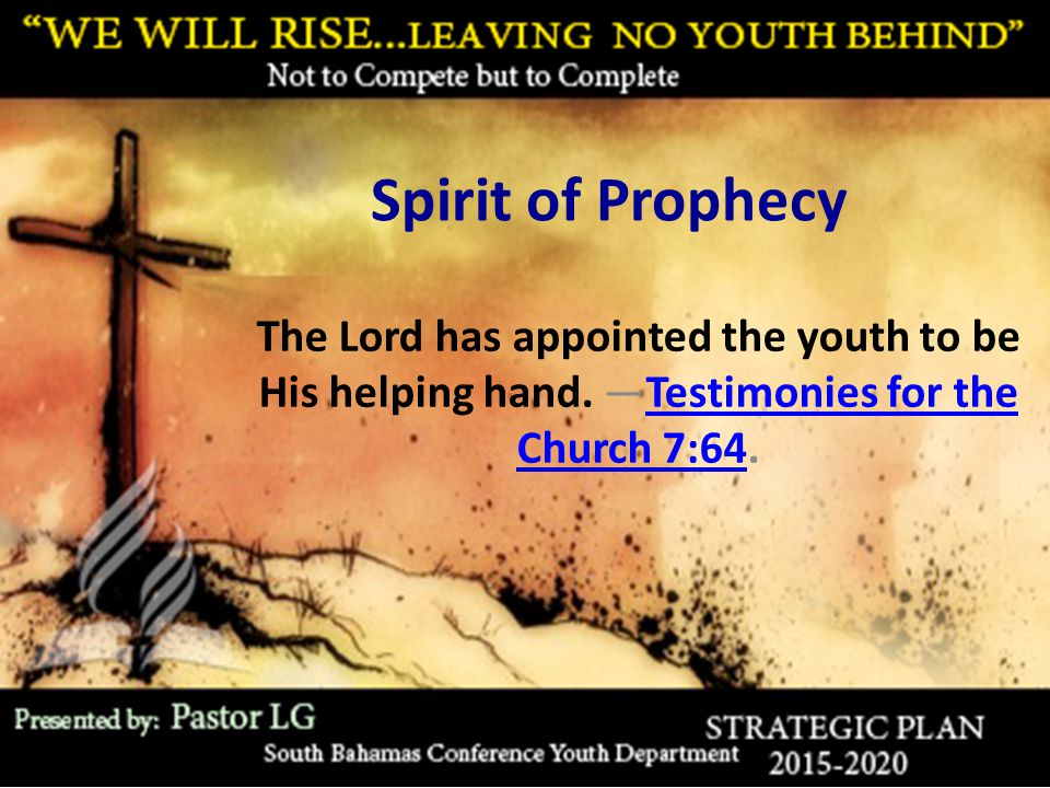 Spirit of Prophecy The Lord has appointed the youth to be His helping hand. —Testimonies for the Church 7:64.Testimonies for the Church 7:64
